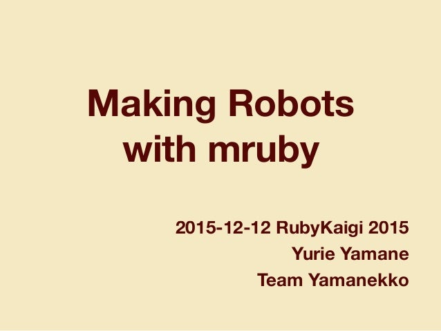 Making Robots with mruby 2015-12-12 RubyKaigi 2015 Yurie Yamane Team Yamanekko