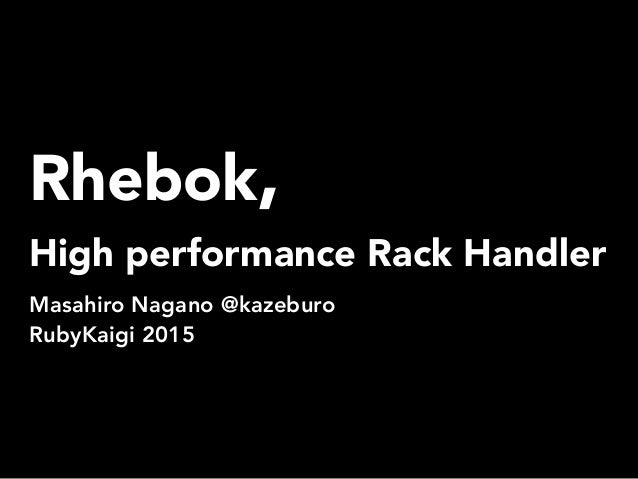 Rhebok, High performance Rack Handler Masahiro Nagano @kazeburo RubyKaigi 2015