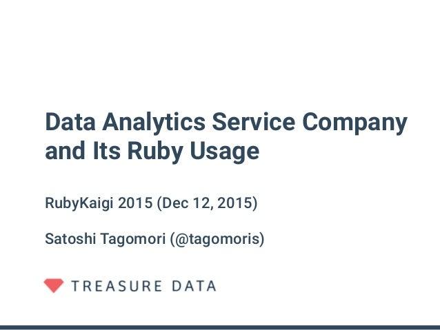 Data Analytics Service Company and Its Ruby Usage RubyKaigi 2015 (Dec 12, 2015) Satoshi Tagomori (@tagomoris)
