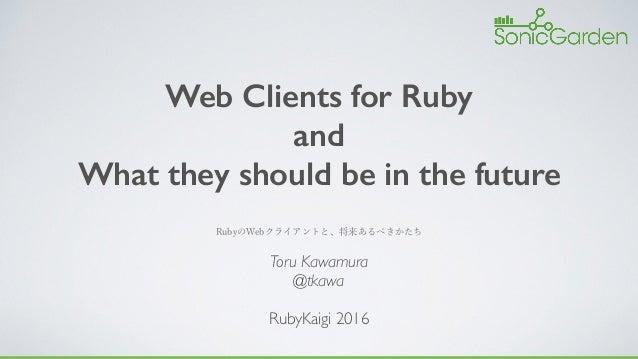 Web Clients for Ruby and What they should be in the future Toru Kawamura @tkawa RubyKaigi 2016