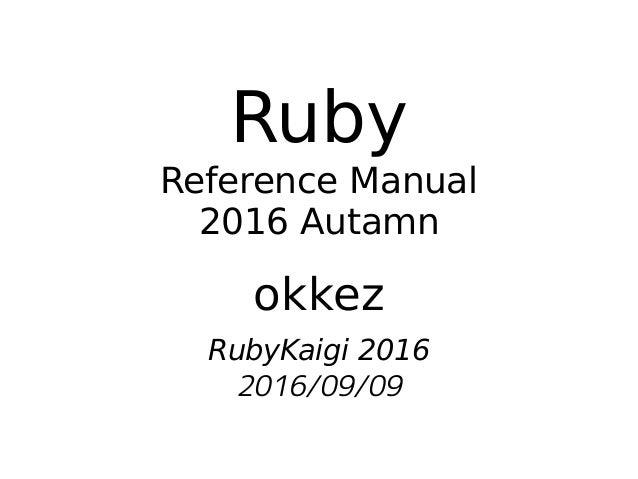 Ruby Reference Manual 2016 Autamn okkez RubyKaigi 2016 2016/09/09