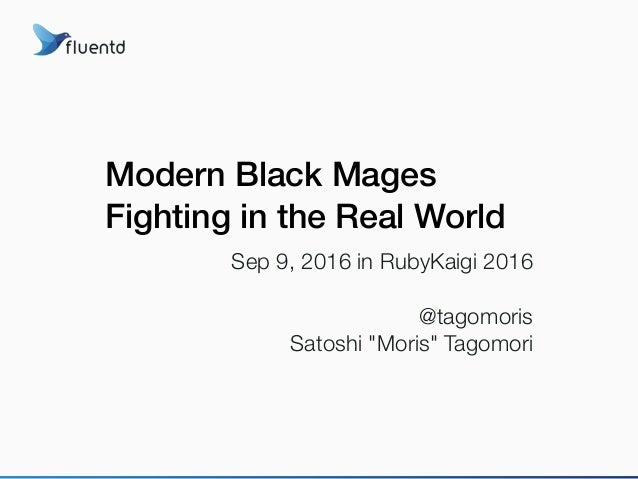 "Modern Black Mages Fighting in the Real World Sep 9, 2016 in RubyKaigi 2016 @tagomoris Satoshi ""Moris"" Tagomori"