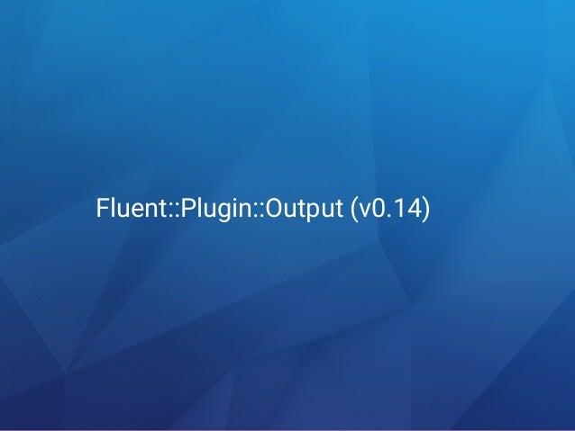 Fluentd v0.14 Fluent::Plugin::Output class Outputclass MyOutput #process(tag, es) Engine calls plugin.emit_events(tag, es)...