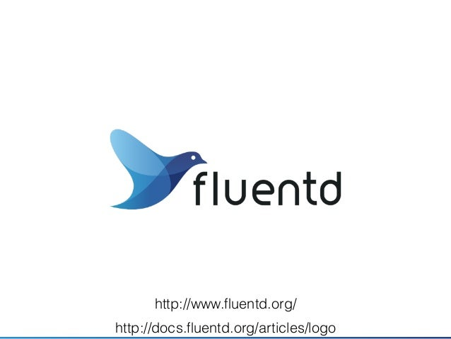 Fluentd • What is Fluentd? • Open Source Log Collector • Pluggable, Reliable, Less resource usage, Ease to use • Versions ...
