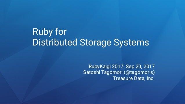 Ruby for Distributed Storage Systems RubyKaigi 2017: Sep 20, 2017 Satoshi Tagomori (@tagomoris) Treasure Data, Inc.