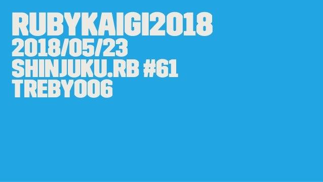 RubyKaigi2018 2018/05/23 Shinjuku.rb #61 treby006