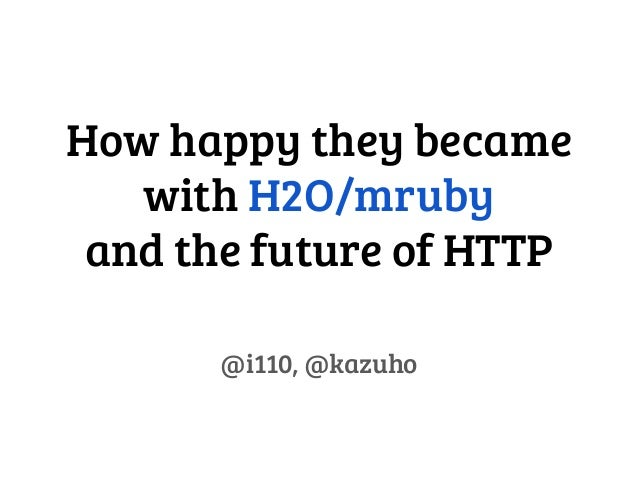 How happy they became with H2O/mruby and the future of HTTP @i110, @kazuho
