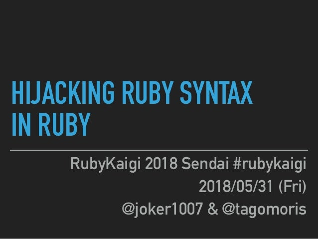 HIJACKING RUBY SYNTAX IN RUBY RubyKaigi 2018 Sendai #rubykaigi 2018/05/31 (Fri) @joker1007 & @tagomoris