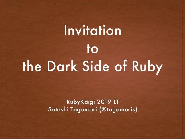 Invitation to the Dark Side of Ruby RubyKaigi 2019 LT Satoshi Tagomori (@tagomoris)