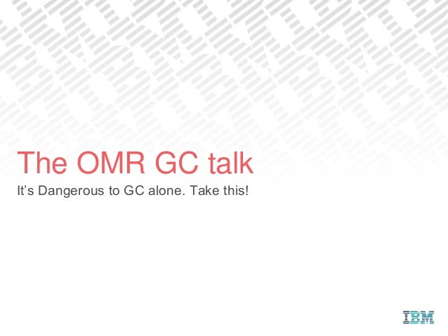 It's Dangerous to GC alone. Take this! The OMR GC talk