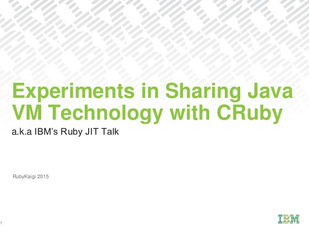 a.k.a IBM's Ruby JIT Talk Experiments in Sharing Java VM Technology with CRuby 1 RubyKaigi 2015