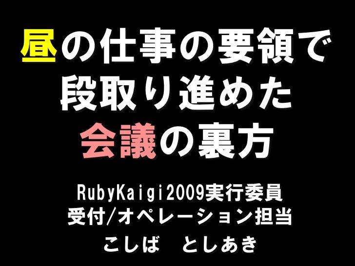 昼の仕事の要領で  段取り進めた   会議の裏方  RubyKaigi2009実行委員  受付/オペレーション担当     こしば としあき