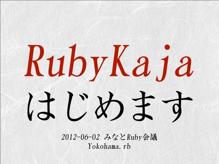 RubyKajaはじめます 2012-06-02 みなとRuby会議        Yokohama.rb