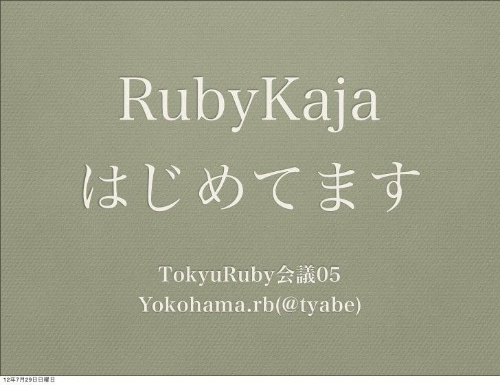 RubyKaja              はじめてます                 TokyuRuby会議05               Yokohama.rb(@tyabe)12年7月29日日曜日