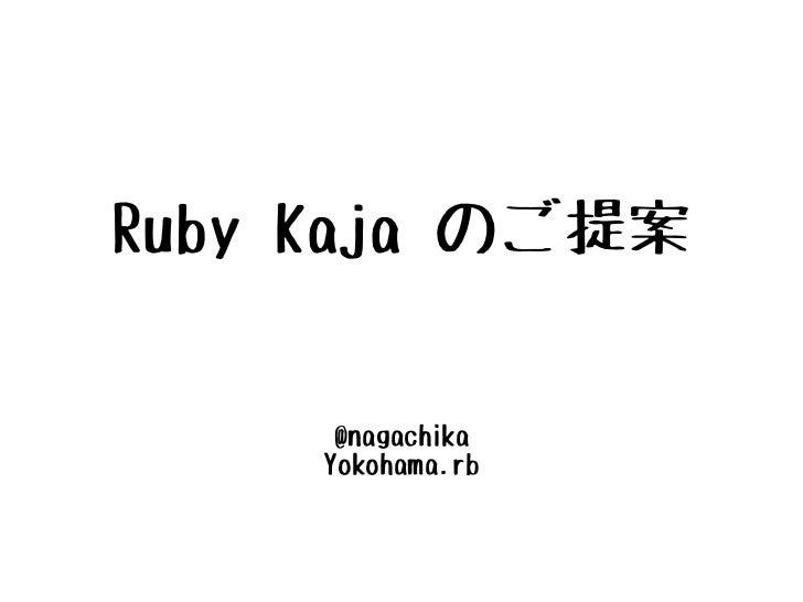 Ruby Kaja のご提案      @nagachika     Yokohama.rb