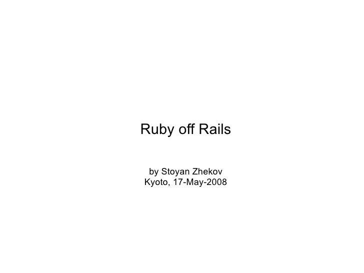 Ruby off Rails   by Stoyan Zhekov Kyoto, 17-May-2008