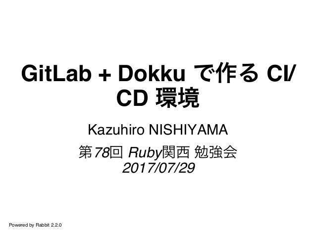 GitLab + Dokku で作る CI/ CD 環境 Kazuhiro NISHIYAMA 第78回 Ruby関西 勉強会 2017/07/29 Powered by Rabbit 2.2.0