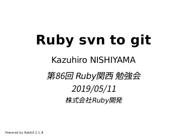 Ruby svn to git Kazuhiro NISHIYAMA 第86回 Ruby関⻄ 勉強会 2019/05/11 株式会社Ruby開発 Powered by Rabbit 2.1.8