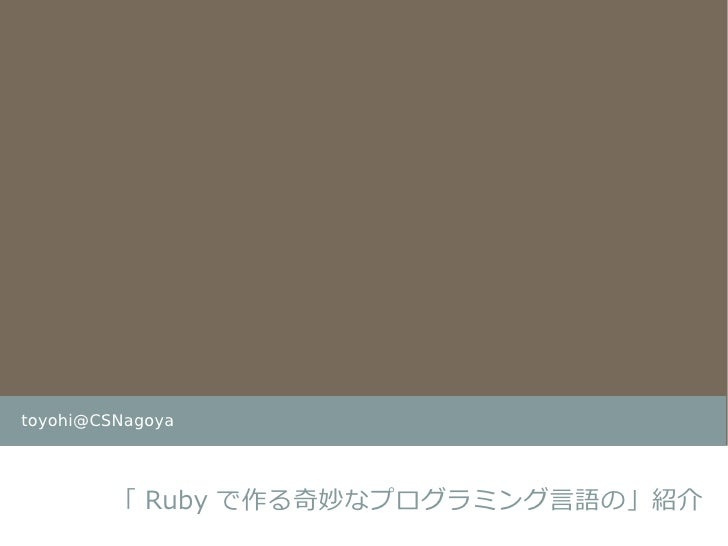 toyohi@CSNagoya             「 Ruby で作る奇妙なプログラミング言語の」紹介