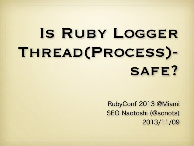 Is Ruby Logger Thread(Process)safe? RubyConf 2013 @Miami SEO Naotoshi (@sonots) 2013/11/09