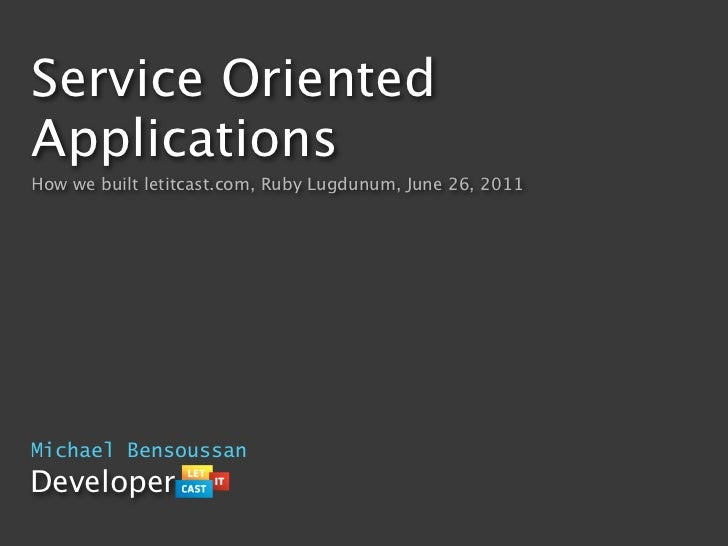 Service OrientedApplicationsHow we built letitcast.com, Ruby Lugdunum, June 26, 2011Michael BensoussanDeveloper