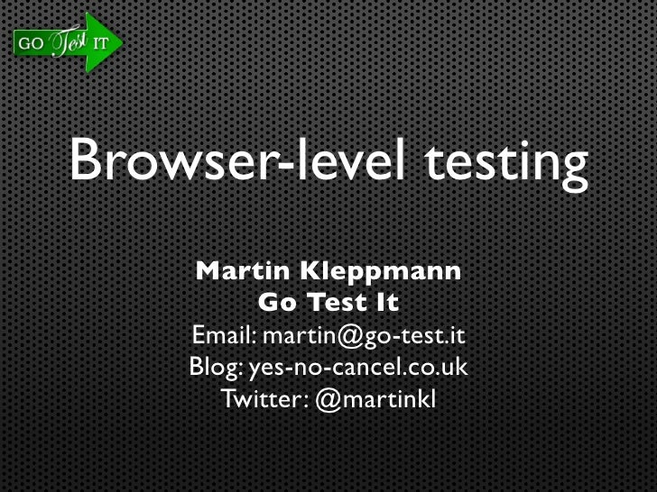 Browser-level testing     Martin Kleppmann            Go Test It     Email: martin@go-test.it     Blog: yes-no-cancel.co.u...