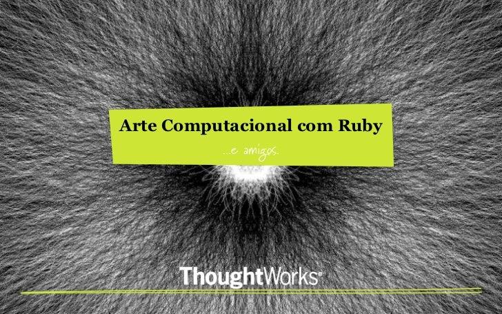 Arte Computacional com Ruby          ...e amigos.