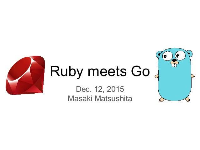 Ruby meets Go Dec. 12, 2015 Masaki Matsushita