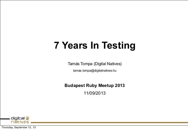 7 Years In Testing Tamás Tompa (Digital Natives) tamas.tompa@digitalnatives.hu Budapest Ruby Meetup 2013 11/09/2013 Thursd...