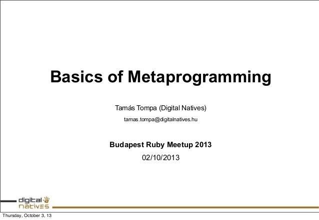 Basics of Metaprogramming Tamás Tompa (Digital Natives) tamas.tompa@digitalnatives.hu Budapest Ruby Meetup 2013 02/10/2013...