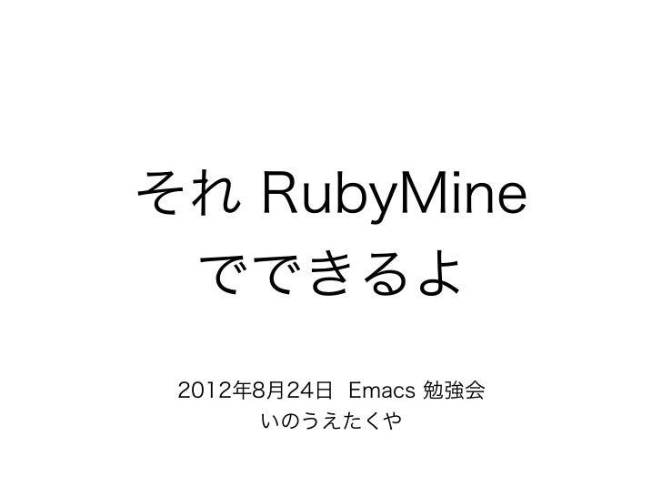 それ RubyMine でできるよ 2012年8月24日 Emacs 勉強会      いのうえたくや