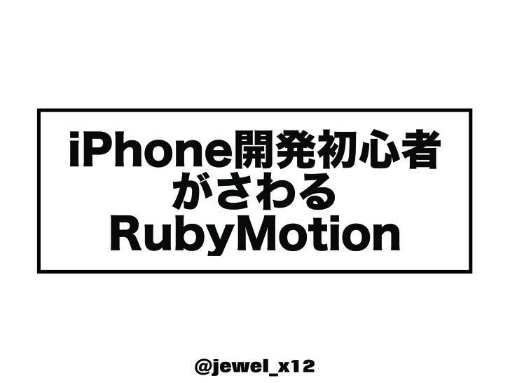 iPhone開発初心者    がさわる  RubyMotion    @jewel_x12