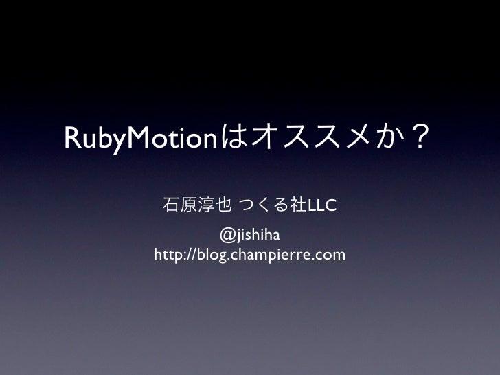 RubyMotionはオススメか?       石原淳也 つくる社LLC               @jishiha     http://blog.champierre.com