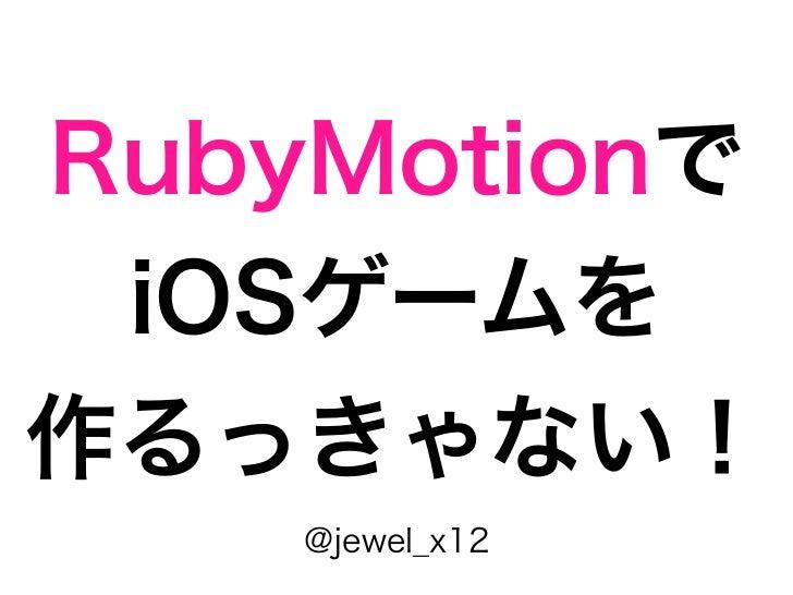 RubyMotionで iOSゲームを作るっきゃない!    @jewel_x12