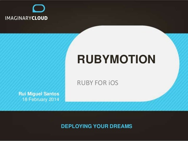 RUBYMOTION RUBY FOR iOS Rui Miguel Santos 18 February 2014  DEPLOYING YOUR DREAMS