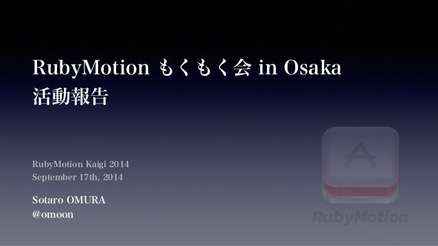 RubyMotion もくもく会 in Osaka  活動報告  RubyMotion Kaigi 2014  September 17th, 2014  Sotaro OMURA  @omoon