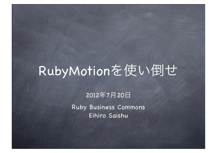 RubyMotionを使い倒せ      2012年7月20日   Ruby Business Commons        Eihiro Saishu