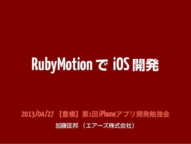 RubyMotionで iOS開発2013/04/27【豊橋】第1回iPhoneアプリ開発勉強会加藤匡邦 (エアーズ株式会社)