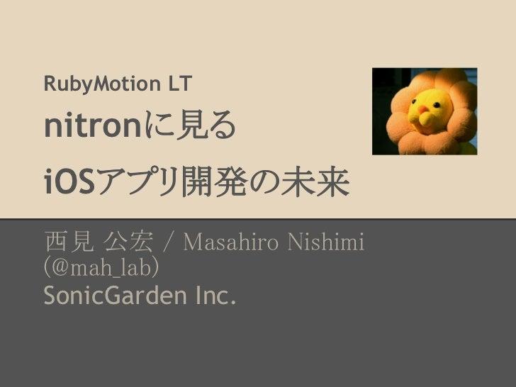 RubyMotion LTnitronに見るiOSアプリ開発の未来西見 公宏 / Masahiro Nishimi(@mah_lab)SonicGarden Inc.