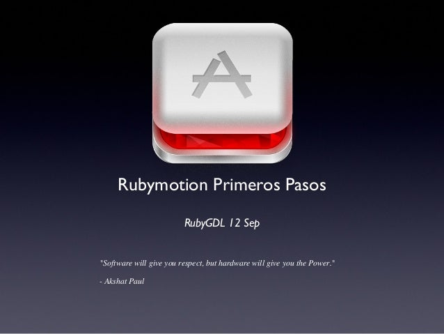 """Software will give you respect, but hardware will give you the Power."" - Akshat Paul Rubymotion Primeros Pasos RubyGDL 12..."