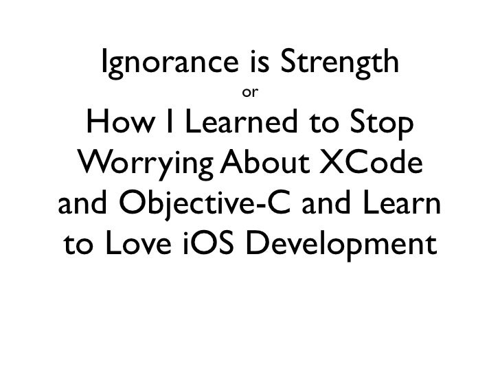 Ignorance is Strength           or  How I Learned to Stop Worrying About XCodeand Objective-C and Learnto Love iOS Develop...
