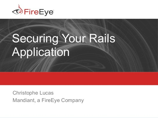 Copyright (c) 2011, FireEye, Inc. All rights reserved. | CONFIDENTIAL ‹#› Securing Your Rails Application Christophe Lucas...