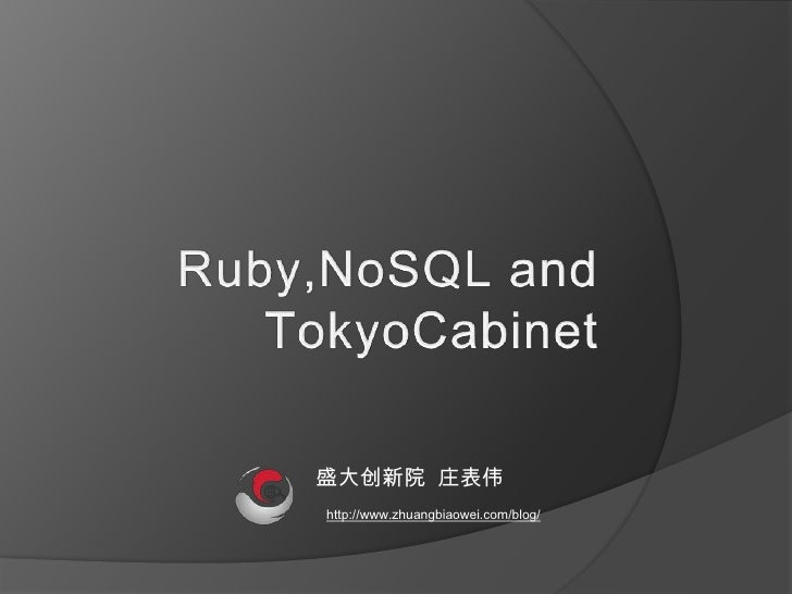 Ruby,NoSQL and TokyoCabinet<br />    盛大创新院  庄表伟<br />http://www.zhuangbiaowei.com/blog/<br />