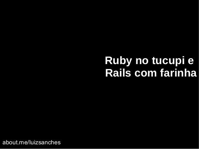 Ruby no tucupi e Rails com farinha about.me/luizsanches