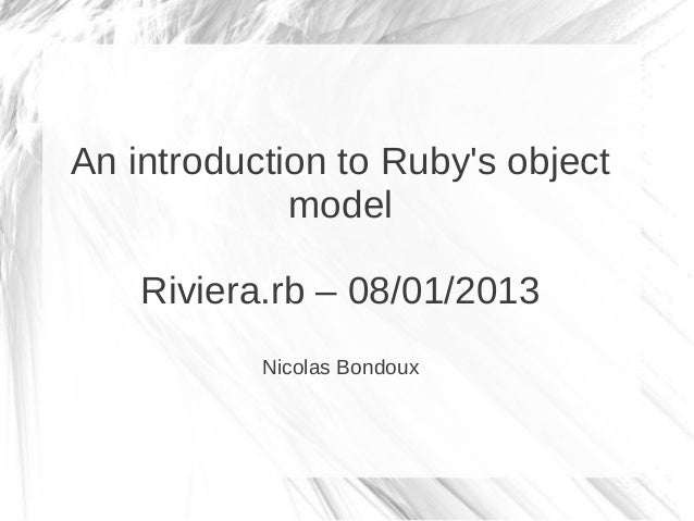 An introduction to Rubys object             model    Riviera.rb – 08/01/2013           Nicolas Bondoux