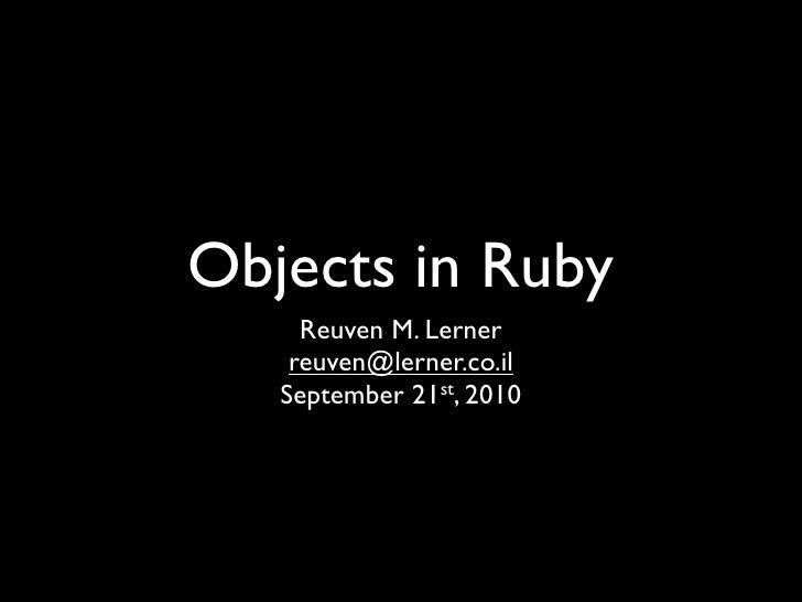 Objects in Ruby      Reuven M. Lerner     reuven@lerner.co.il    September 21st, 2010