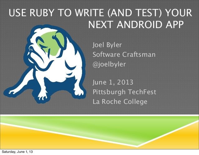 USE RUBY TO WRITE (AND TEST) YOUR    NEXT ANDROID APPJoel BylerSoftware Craftsman@joelbylerJune 1, 2013Pittsburgh TechFest...