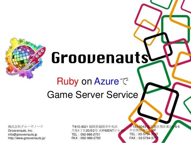 Ruby on Azureで                             Game Server Service株式会社グルーヴノーツ                       〒810-0021 福岡県福岡市中央区      〒...