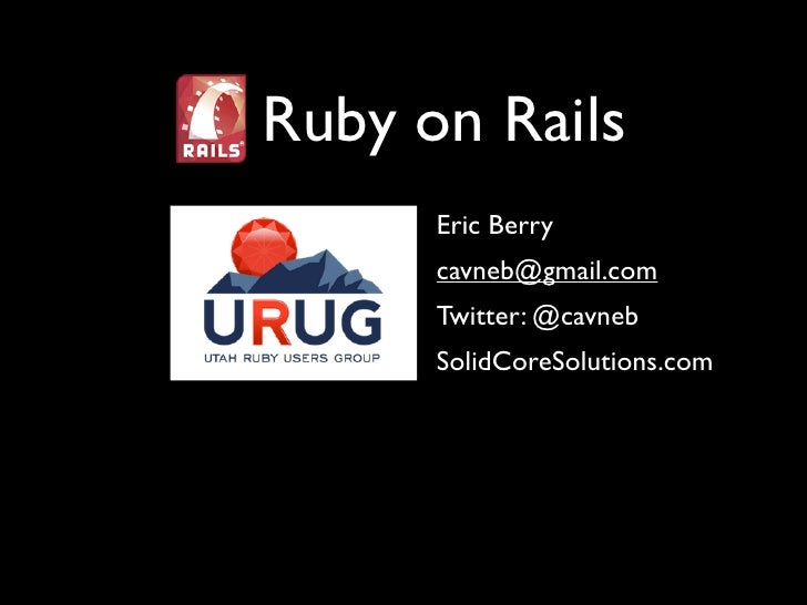 Ruby on Rails       Eric Berry       cavneb@gmail.com       Twitter: @cavneb       SolidCoreSolutions.com