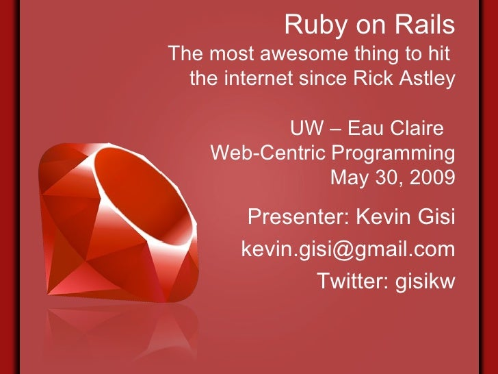 Ruby on Rails The most awesome thing to hit  the internet since Rick Astley UW – Eau Claire  Web-Centric Programming May 3...
